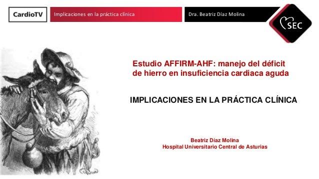 Implicaciones en la práctica clínica Dra. Beatriz Díaz Molina Estudio AFFIRM-AHF: manejo del déficit de hierro en insufici...