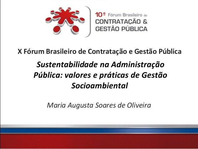 X Fórum Brasileiro de Contratação e Gestão PúblicaSustentabilidade na AdministraçãoPública: valores e práticas de GestãoSo...