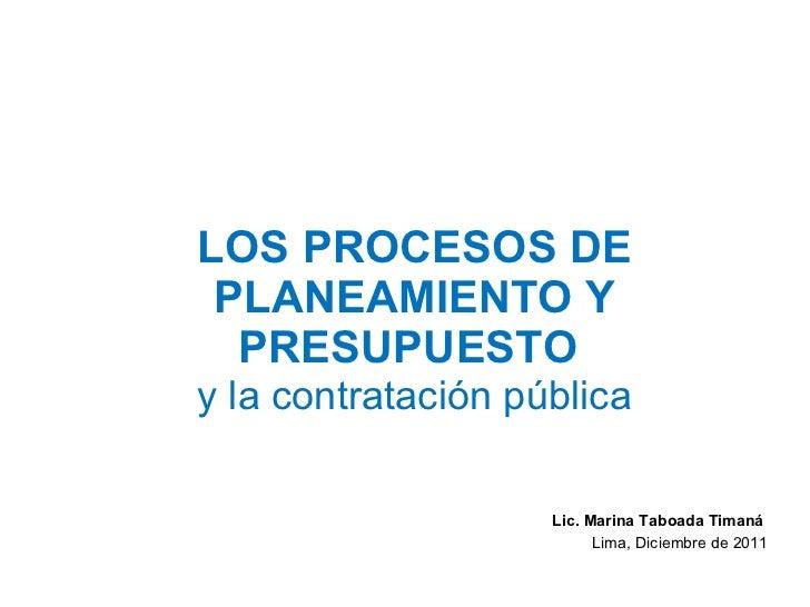 LOS PROCESOS DE PLANEAMIENTO Y PRESUPUESTO  y la contratación pública Lic. Marina Taboada Timaná  Lima, Diciembre de 2011