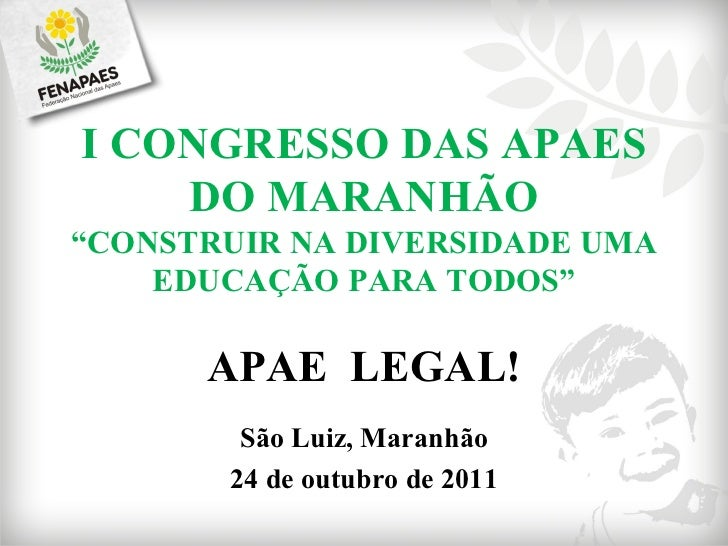 """I CONGRESSO DAS APAES DO MARANHÃO """" CONSTRUIR NA DIVERSIDADE UMA EDUCAÇÃO PARA TODOS"""" APAE  LEGAL! São Luiz, Maranhão 24 d..."""