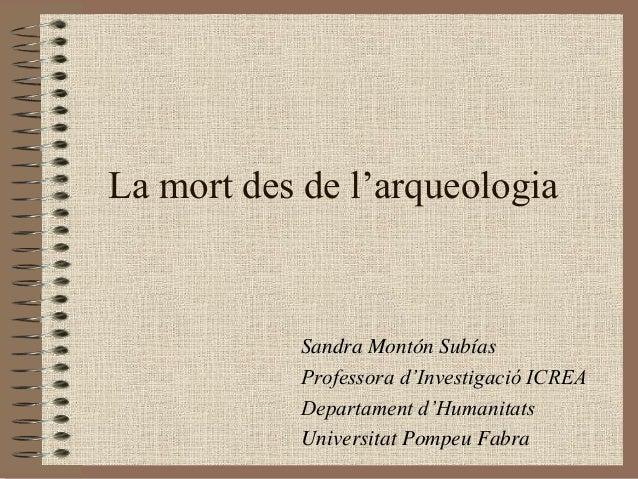 La mort des de l'arqueologia           Sandra Montón Subías           Professora d'Investigació ICREA           Departamen...