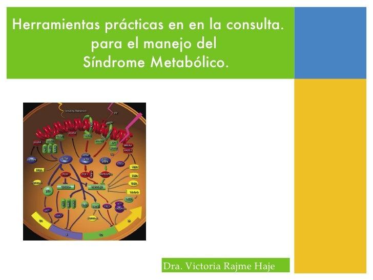 Herramientas prácticas en en la consulta.  para el manejo del  Síndrome Metabólico. Dra. Victoria Rajme Haje