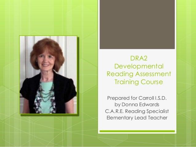 DRA2DevelopmentalReading AssessmentTraining CoursePrepared for Carroll I.S.D.by Donna EdwardsC.A.R.E. Reading SpecialistEl...