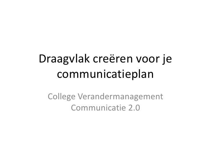 Draagvlak creëren voor je communicatieplan<br />College Verandermanagement Communicatie 2.0<br />