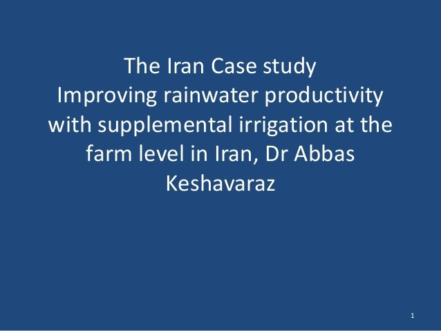 The Iran Case study Improving rainwater productivity with supplemental irrigation at the farm level in Iran, Dr Abbas Kesh...