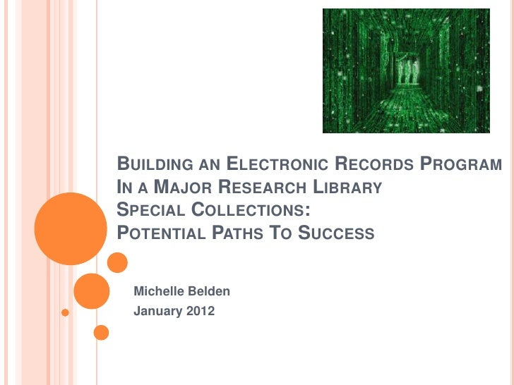BUILDING AN ELECTRONIC RECORDS PROGRAMIN A MAJOR RESEARCH LIBRARYSPECIAL COLLECTIONS:POTENTIAL PATHS TO SUCCESS Michelle B...