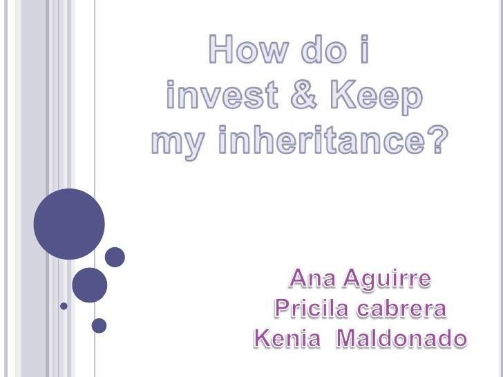 How do i <br />invest & Keep<br /> my inheritance?<br />Ana Aguirre<br />Pricila cabrera<br />Kenia  Maldonado<br />
