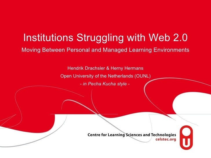 Institutions Struggling with Web 2.0  Moving Between Personal and Managed Learning Environments  Hendrik Drachsler & Herny...