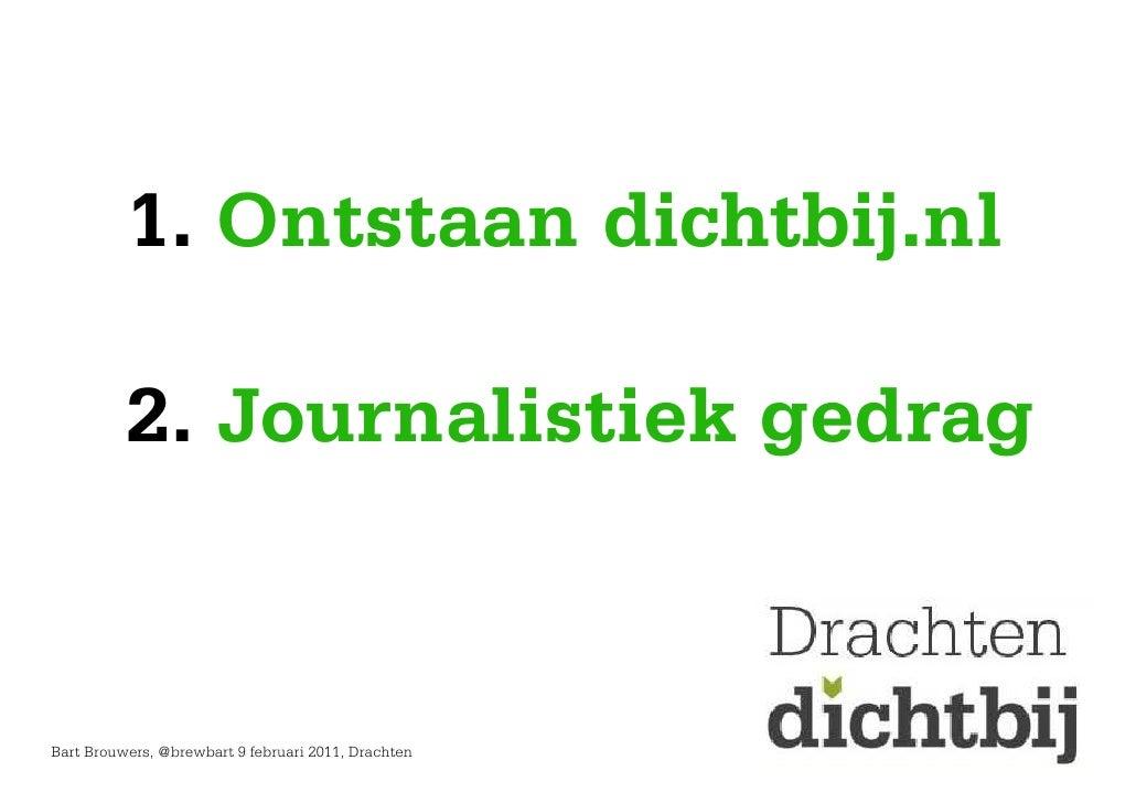 1. Ontstaan dichtbij.nl          2. Journalistiek gedragBart Brouwers, @brewbart 9 februari 2011, Drachten