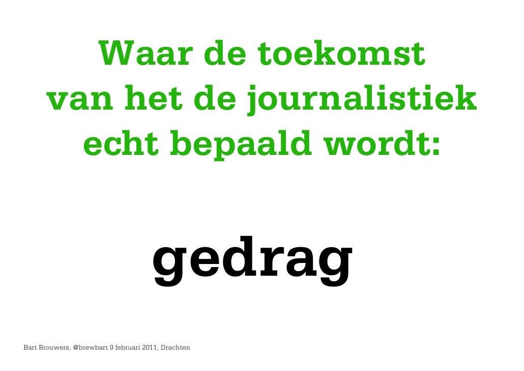 Waar de toekomst      van het de journalistiek        echt bepaald wordt:                                      gedragBart ...