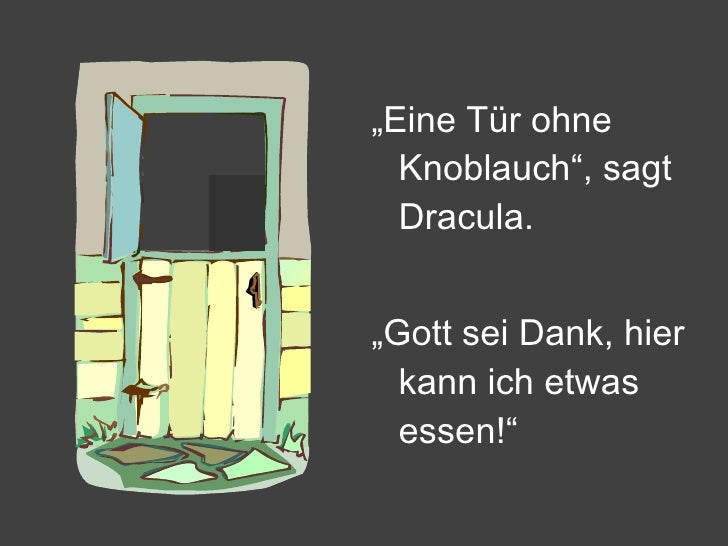 "<ul><li>"" Eine Tür ohne Knoblauch"", sagt Dracula. </li></ul><ul><li>"" Gott sei Dank, hier kann ich etwas essen!"" </li></ul>"