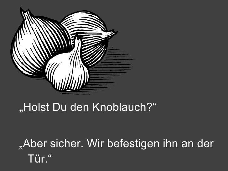 """<ul><li>"""" Holst Du den Knoblauch?"""" </li></ul><ul><li>"""" Aber sicher. Wir befestigen ihn an der Tür."""" </li></ul>"""