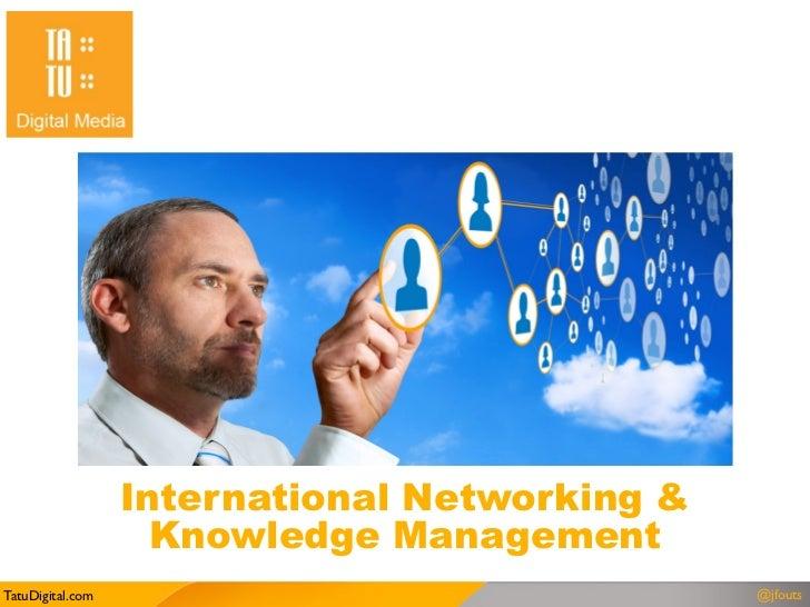 International Networking &                    Knowledge ManagementTatuDigital.com                                @jfouts