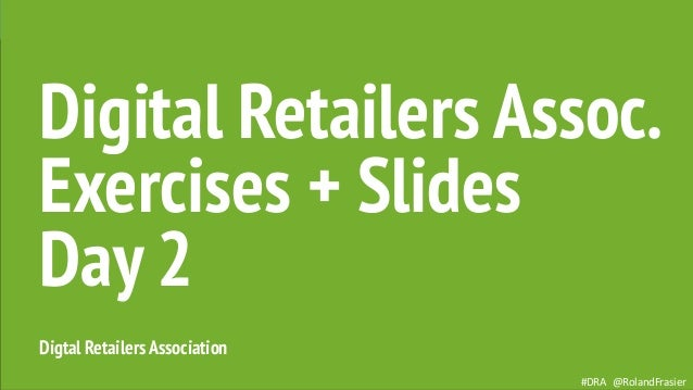 #DRA @RolandFrasier Digtal RetailersAssociation Digital Retailers Assoc. Exercises + Slides Day 2