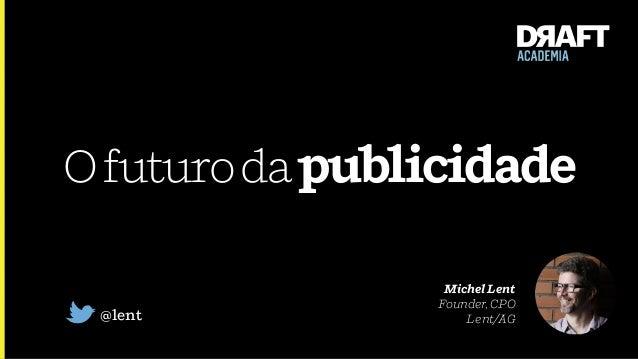 Ofuturodapublicidade @lent Michel Lent Founder, CPO Lent/AG