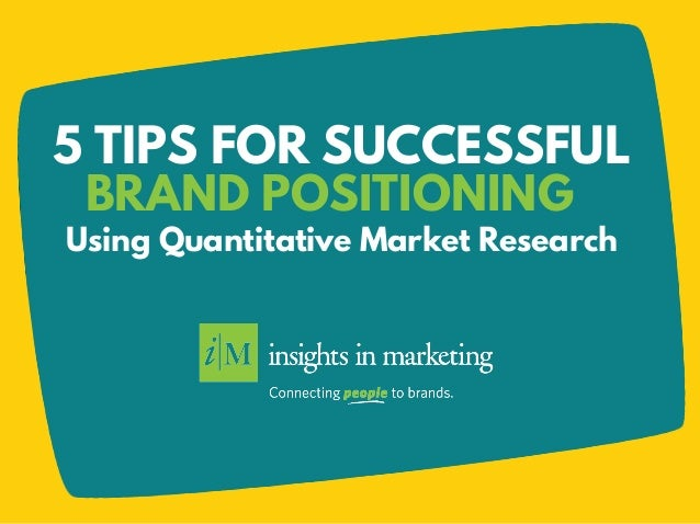 5 TIPS FOR SUCCESSFUL Using Quantitative Market Research BRAND POSITIONING