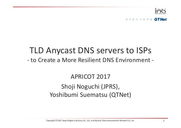 APRICOT 2017 Shoji Noguchi (JPRS), Yoshibumi Suematsu (QTNet) TLD Anycast DNS servers to ISPs - to Create a More Resilient...