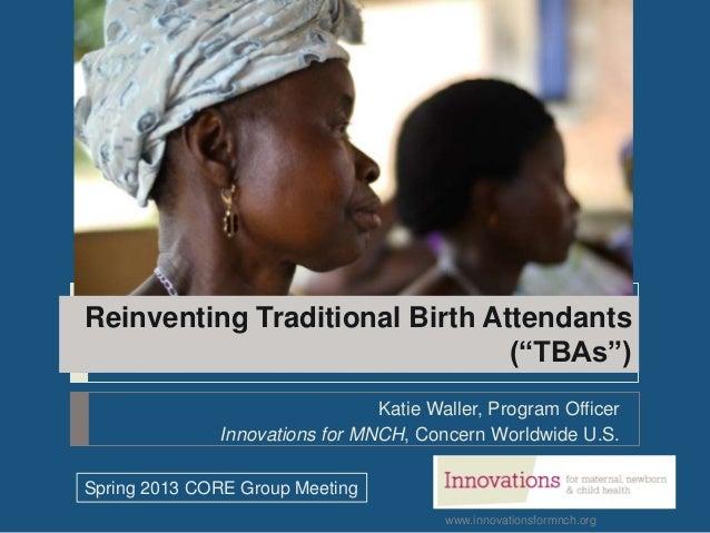 "www.innovationsformnch.orgReinventing Traditional Birth Attendants(""TBAs"")Katie Waller, Program OfficerInnovations for MNC..."
