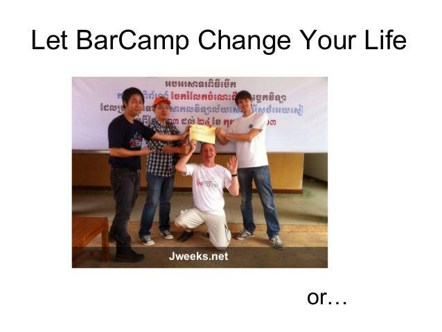 Let BarCamp Change Your Lifeor…Jweeks.net