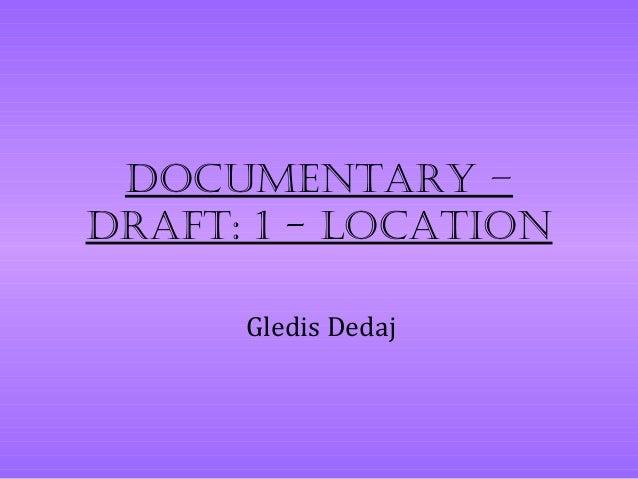 Documentary –Draft: 1 - Location      Gledis Dedaj
