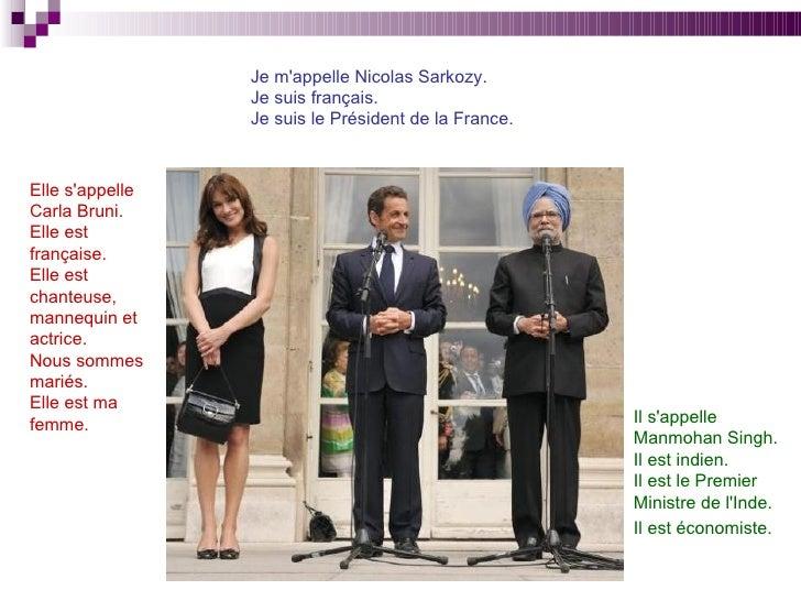 Je m'appelle Nicolas Sarkozy. Je suis français.  Je suis le Président de la France. Elle s'appelle  Carla Bruni. Elle est ...