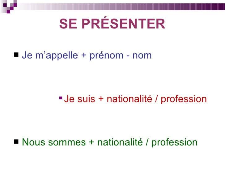 SE PRÉSENTER <ul><li>Je m'appelle + prénom - nom   </li></ul><ul><ul><ul><ul><ul><li>Je suis + nationalité / profession </...