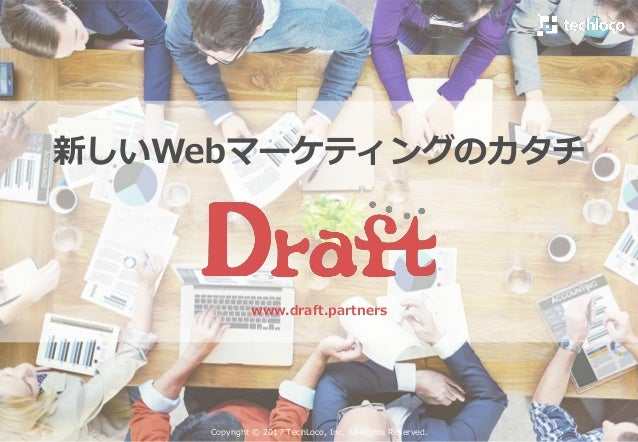 新しいWebマーケティングのカタチ www.draft.partners Copyright © 2017 TechLoco, Inc. All Rights Reserved.