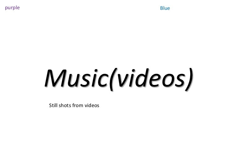 purple                             Blue         Music(videos)         Still shots from videos