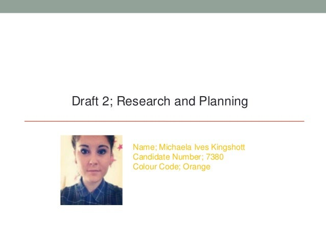 Draft 2; Research and PlanningName; Michaela Ives KingshottCandidate Number; 7380Colour Code; Orange