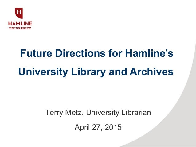 Future Directions for Hamline's University Library and Archives Terry Metz, University Librarian April 27, 2015