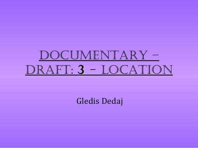 Documentary –Draft: 3 - Location      Gledis Dedaj