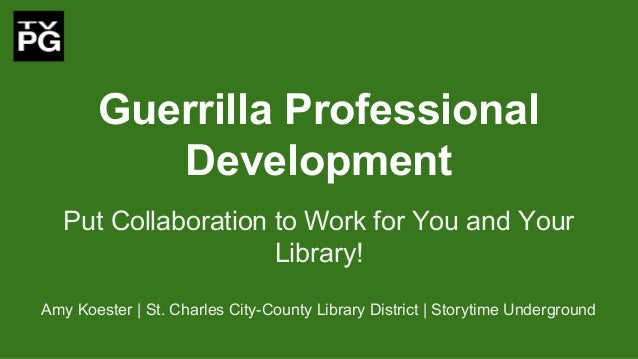 Guerrilla Professional Development Put Collaboration to Work for You and Your Library! Amy Koester   St. Charles City-Coun...