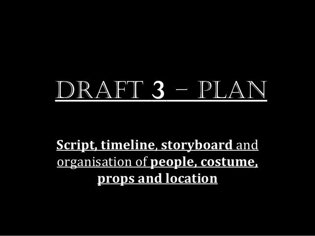 Draft 3 – planScript, timeline, storyboard andorganisation of people, costume,       props and location