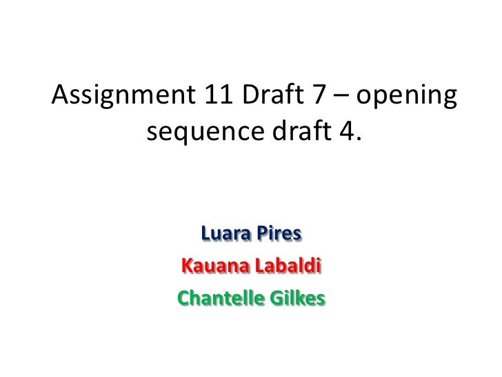 Assignment 11 Draft 7 – opening       sequence draft 4.           Luara Pires         Kauana Labaldi         Chantelle Gil...