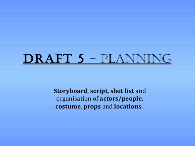 Draft 5 – planning   Storyboard, script, shot list and    organisation of actors/people,    costume, props and locations.