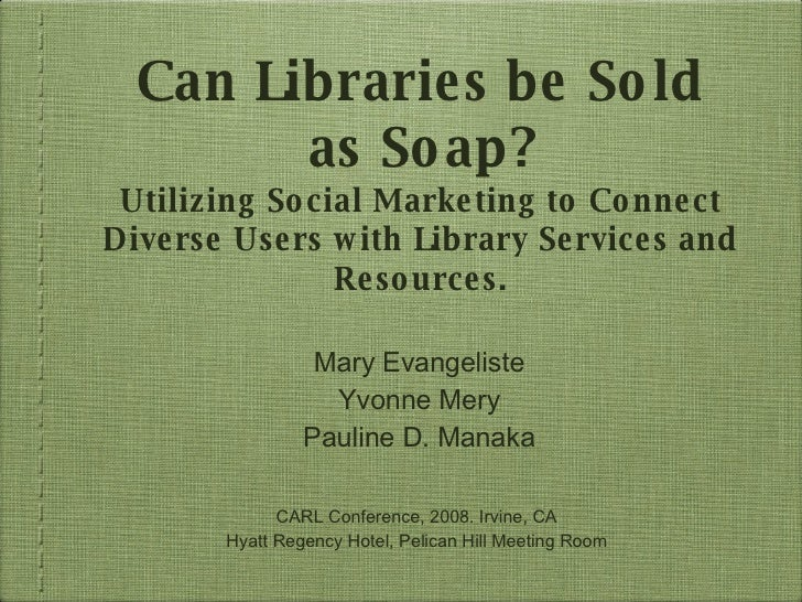 Can Libraries be Sold as Soap? Utilizing Social Marketing to Connect Diverse Users with Library Services and Resources. <u...