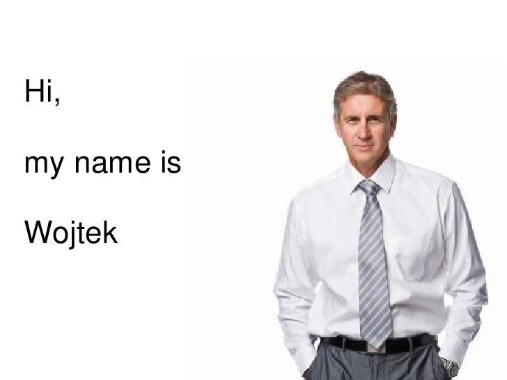 Hi,my name isWojtek