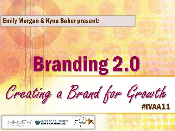 Emily Morgan & Kyna Baker present:     Branding 2.0 Creating a Brand for Growth                                     #IVAA11