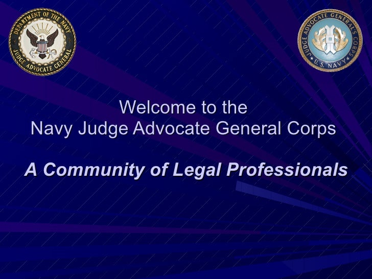 Welcome to the  Navy Judge Advocate General Corps  A Community of Legal Professionals