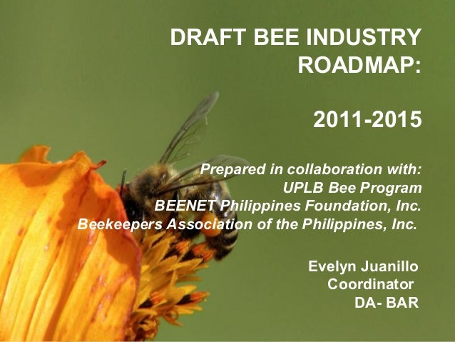 Page 1 DRAFT BEE INDUSTRY ROADMAP: 2011-2015 Prepared in collaboration with: UPLB Bee Program BEENET Philippines Foundatio...