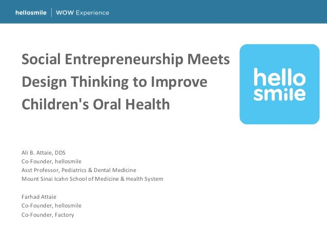 Social Entrepreneurship Meets Design Thinking to Improve Children's Oral Health Ali B. Attaie, DDS Co-Founder, hellosmile ...