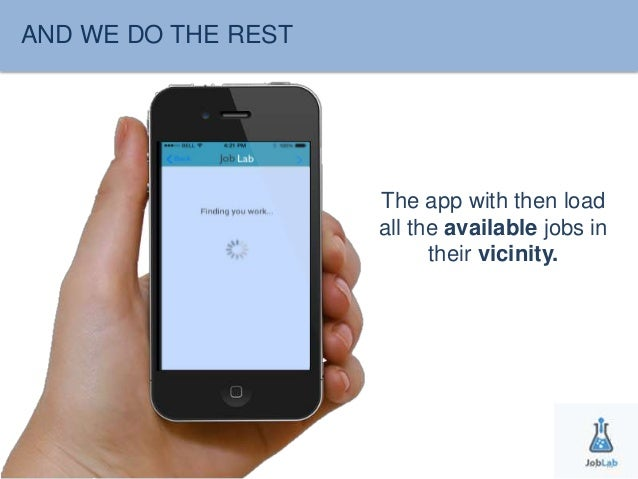 AND WE DO THE REST  The app with then load  all the available jobs in  their vicinity.