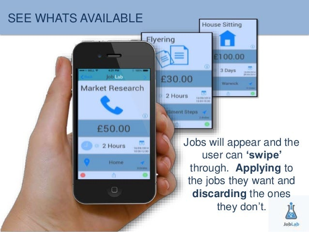 SEE WHATS AVAILABLE  Jobs will appear and the  user can 'swipe'  through. Applying to  the jobs they want and  discarding ...