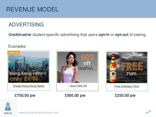 REVENUE MODEL  ADVERTISING  Unobtrusive student specific advertising that users opt-in or opt-out of seeing.  Examples:  £...