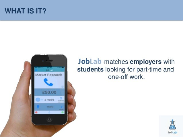WHAT IS IT?  JobLa b matches employers with  students looking for part-time and  one-off work.  JobLab
