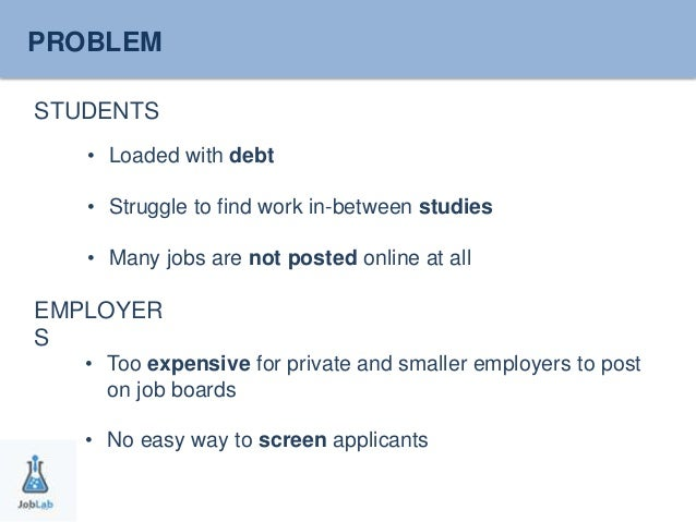PROBLEM  STUDENTS  • Loaded with debt  • Struggle to find work in-between studies  • Many jobs are not posted online at al...
