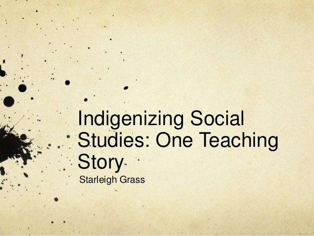 Indigenizing SocialStudies: One TeachingStoryStarleigh Grass