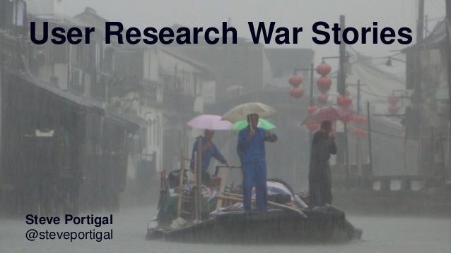 1 User Research War Stories Steve Portigal @steveportigal