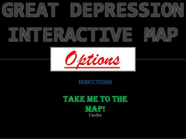 GREAT DEPRESSION INTERACTIVE MAP     Options        Directions     Take me to the         map!           Credits