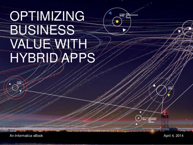 OPTIMIZING BUSINESS VALUE WITH HYBRID APPS An Informatica eBook April 4, 2014